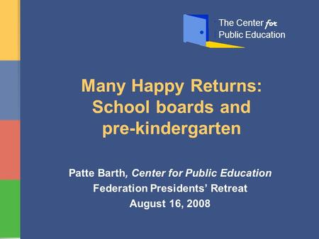 Many Happy Returns: School boards and pre-kindergarten Patte Barth, Center for Public Education Federation Presidents' Retreat August 16, 2008 The Center.
