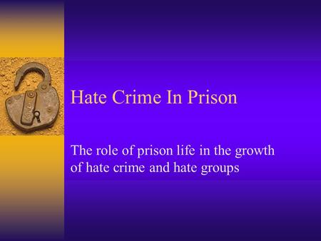 Hate Crime In Prison The role of prison life in the growth of hate crime and hate groups.