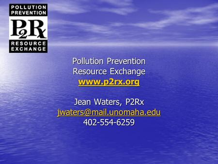 Pollution Prevention Resource Exchange  Jean Waters, P2Rx 402-554-6259.