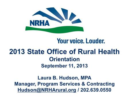 2013 State Office of Rural Health Orientation September 11, 2013 Laura B. Hudson, MPA Manager, Program Services & Contracting / 202.639.0550.