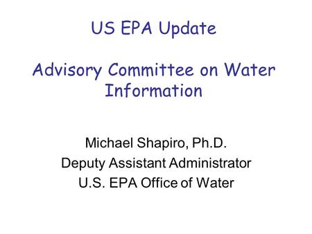 US EPA Update Advisory Committee on Water Information Michael Shapiro, Ph.D. Deputy Assistant Administrator U.S. EPA Office of Water.