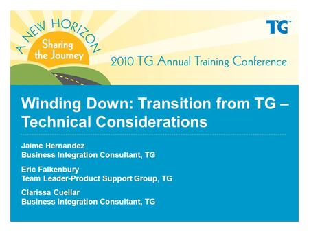 Winding Down: Transition from TG – Technical Considerations Jaime Hernandez Business Integration Consultant, TG Eric Falkenbury Team Leader-Product Support.