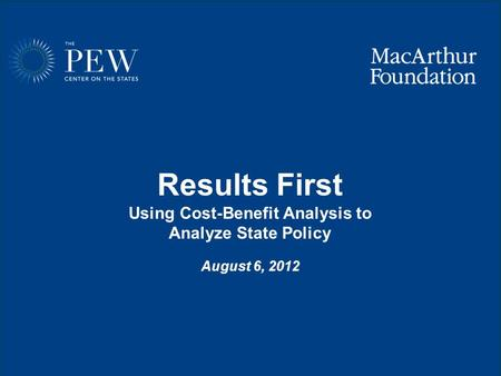 Www.pewcenteronthestates.org Results First Using Cost-Benefit Analysis to Analyze State Policy August 6, 2012.