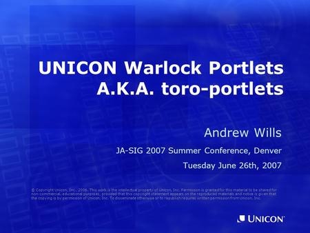 UNICON Warlock Portlets A.K.A. toro-portlets Andrew Wills JA-SIG 2007 Summer Conference, Denver Tuesday June 26th, 2007 © Copyright Unicon, Inc., 2006.