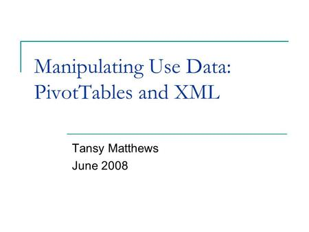 Manipulating Use Data: PivotTables and XML Tansy Matthews June 2008.