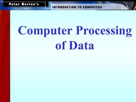 Computer Processing of Data. This lesson includes the following sections: How Computers Process Data Factors Affecting Processing Speed Extending the.
