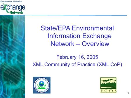 1 State/EPA Environmental Information Exchange Network – Overview February 16, 2005 XML Community of Practice (XML CoP)
