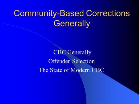 Community-Based Corrections Generally CBC Generally Offender Selection The State of Modern CBC.