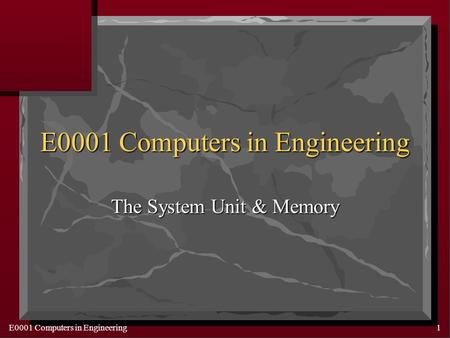 E0001 Computers in Engineering1 The System Unit & Memory.