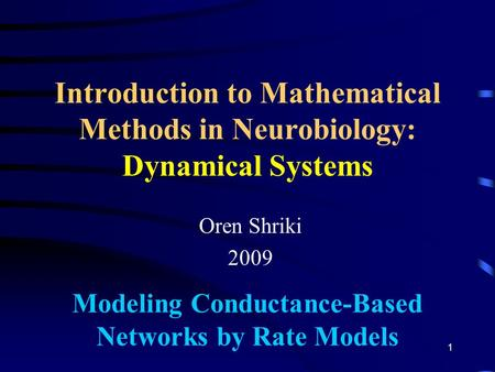 Introduction to Mathematical Methods in Neurobiology: Dynamical Systems Oren Shriki 2009 Modeling Conductance-Based Networks by Rate Models 1.