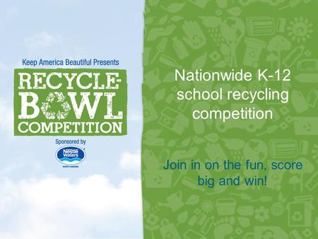 Nationwide K-12 school recycling competition 1 Join in on the fun, score big and win!