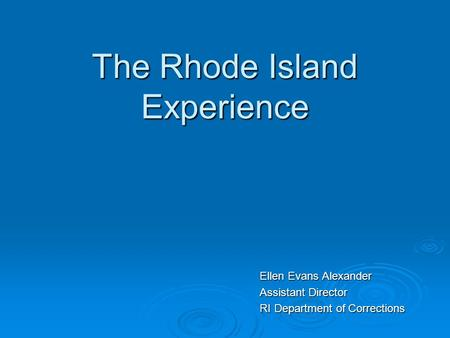 The Rhode Island Experience Ellen Evans Alexander Assistant Director RI Department of Corrections.