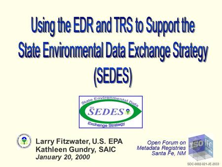 Larry Fitzwater, U.S. EPA Kathleen Gundry, SAIC January 20, 2000 Open Forum on Metadata Registries Santa Fe, NM SDC-0002-021-JE-2033.
