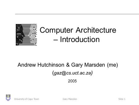 Gary MarsdenSlide 1University of Cape Town Computer Architecture – Introduction Andrew Hutchinson & Gary Marsden (me) ( ) 2005.