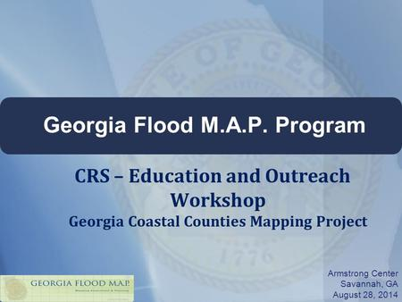 Georgia Flood M.A.P. Program Armstrong Center Savannah, GA August 28, 2014 CRS – Education and Outreach Workshop Georgia Coastal Counties Mapping Project.