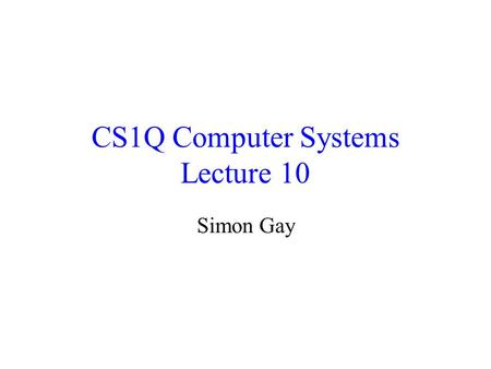 CS1Q Computer Systems Lecture 10 Simon Gay. Lecture 10CS1Q Computer Systems - Simon Gay2 Combinational Circuits All the circuits we have seen so far are.