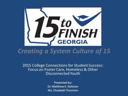Creating a System Culture of 15 2015 College Connections for Student Success: Focus on Foster Care, Homeless & Other Disconnected Youth Presented by: Dr.
