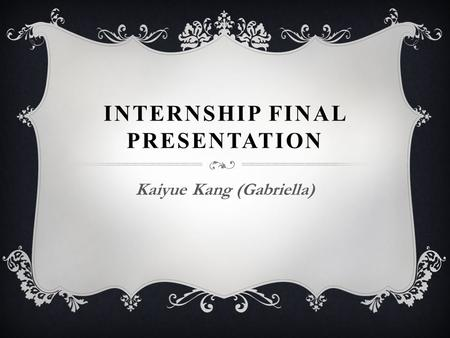 INTERNSHIP FINAL PRESENTATION Kaiyue Kang (Gabriella)