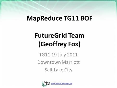 Https://portal.futuregrid.org MapReduce TG11 BOF FutureGrid Team (Geoffrey Fox) TG11 19 July 2011 Downtown Marriott Salt Lake City.