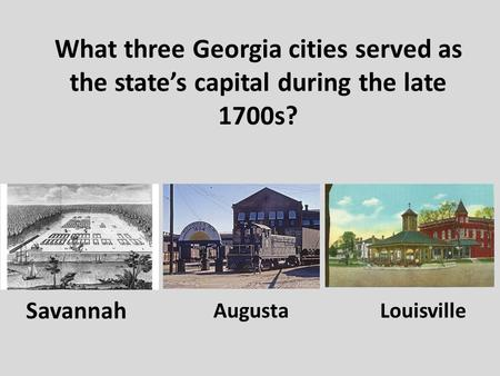 What three Georgia cities served as the state's capital during the late 1700s? Savannah AugustaLouisville.