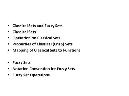 Classical Sets and Fuzzy Sets Classical Sets Operation on Classical Sets Properties of Classical (Crisp) Sets Mapping of Classical Sets to Functions Fuzzy.