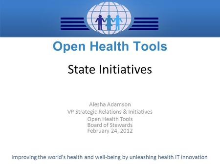 Improving the world's health and well-being by unleashing health IT innovation State Initiatives Alesha Adamson VP Strategic Relations & Initiatives Open.