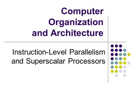 Computer Organization and Architecture Instruction-Level Parallelism and Superscalar Processors.