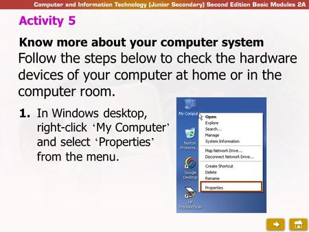 1.In Windows desktop, right-click ' My Computer ' and select ' Properties ' from the menu. Activity 5 Know more about your computer system Follow the steps.