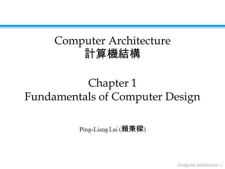 Computer Architecture- 1 Ping-Liang Lai ( 賴秉樑 ) Chapter 1 Fundamentals of Computer Design Computer Architecture 計算機結構.