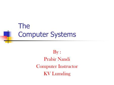 The Computer Systems By : Prabir Nandi Computer Instructor KV Lumding.