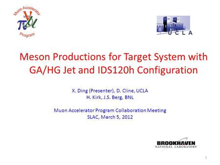 Meson Productions for Target System with GA/HG Jet and IDS120h Configuration X. Ding (Presenter), D. Cline, UCLA H. Kirk, J.S. Berg, BNL Muon Accelerator.