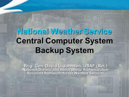 National Weather Service National Weather Service Central Computer System Backup System Brig. Gen. David L. Johnson, USAF (Ret.) National Oceanic and Atmospheric.