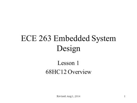 Revised: Aug 1, 20141 ECE 263 Embedded System Design Lesson 1 68HC12 Overview.