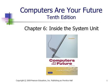 Computers Are Your Future Tenth Edition Chapter 6: Inside the System Unit Copyright © 2009 Pearson Education, Inc. Publishing as Prentice Hall1.