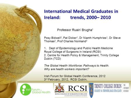 International Medical Graduates in Ireland:trends, 2000– 2010 Professor Ruairí Brugha 1 Posy Bidwell 2, Pat Dicker 1, Dr Niamh Humphries 1, Dr Steve Thomas.