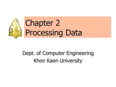 Chapter 2 Processing Data Dept. of Computer Engineering Khon Kaen University.