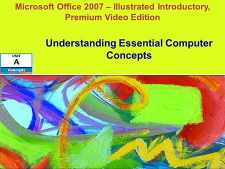Microsoft Office 2007 – Illustrated Introductory, Premium Video Edition Understanding Essential Computer Concepts.