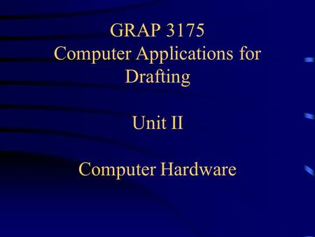 GRAP 3175 Computer Applications for Drafting Unit II Computer Hardware.
