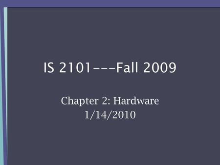 IS 2101---Fall 2009 Chapter 2: Hardware 1/14/2010.
