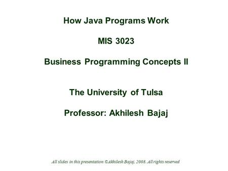 How Java Programs Work MIS 3023 Business Programming Concepts II The University of Tulsa Professor: Akhilesh Bajaj All slides in this presentation ©Akhilesh.