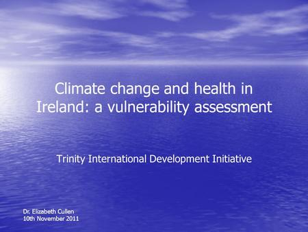 Climate change and health in Ireland: a vulnerability assessment Trinity International Development Initiative Dr. Elizabeth Cullen 10th November 2011.
