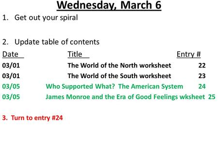Wednesday, March 6 1.Get out your spiral 2. Update table of contents DateTitleEntry # 03/01The World of the North worksheet22 03/01The World of the South.