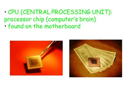 CPU (CENTRAL PROCESSING UNIT): processor chip (computer's brain) found on the motherboard.