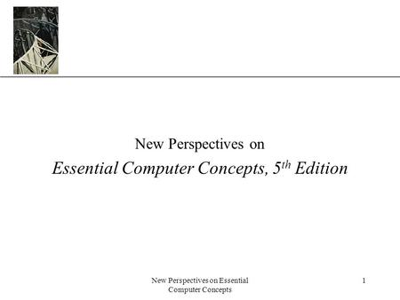 XP New Perspectives on Essential Computer Concepts 1 New Perspectives on Essential Computer Concepts, 5 th Edition.
