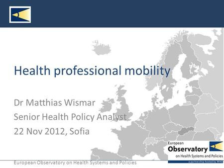 European Observatory on Health Systems and Policies Health professional mobility Dr Matthias Wismar Senior Health Policy Analyst 22 Nov 2012, Sofia.