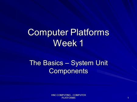 HNC COMPUTING - COMPUTER PLATFORMS 1 Computer Platforms Week 1 The Basics – System Unit Components.