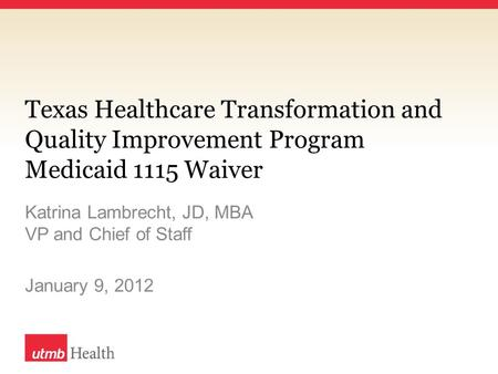 Texas Healthcare Transformation and Quality Improvement Program Medicaid 1115 Waiver Katrina Lambrecht, JD, MBA VP and Chief of Staff January 9, 2012.