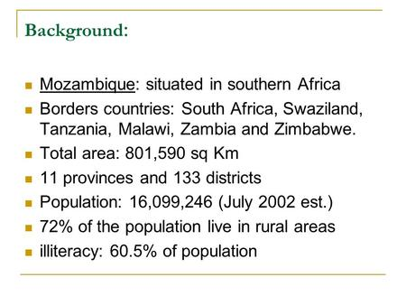 Background : Mozambique: situated in southern Africa Borders countries: South Africa, Swaziland, Tanzania, Malawi, Zambia and Zimbabwe. Total area: 801,590.