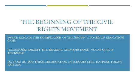 THE BEGINNING OF THE CIVIL RIGHTS MOVEMENT SWBAT: EXPLAIN THE SIGNIFICANCE OF THE BROWN V. BOARD OF EDUCATION CASE. HOMEWORK: EMMETT TILL READING AND QUESTIONS.