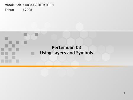 1 Pertemuan 03 Using Layers and Symbols Matakuliah: U0344 / DESKTOP 1 Tahun: 2006.
